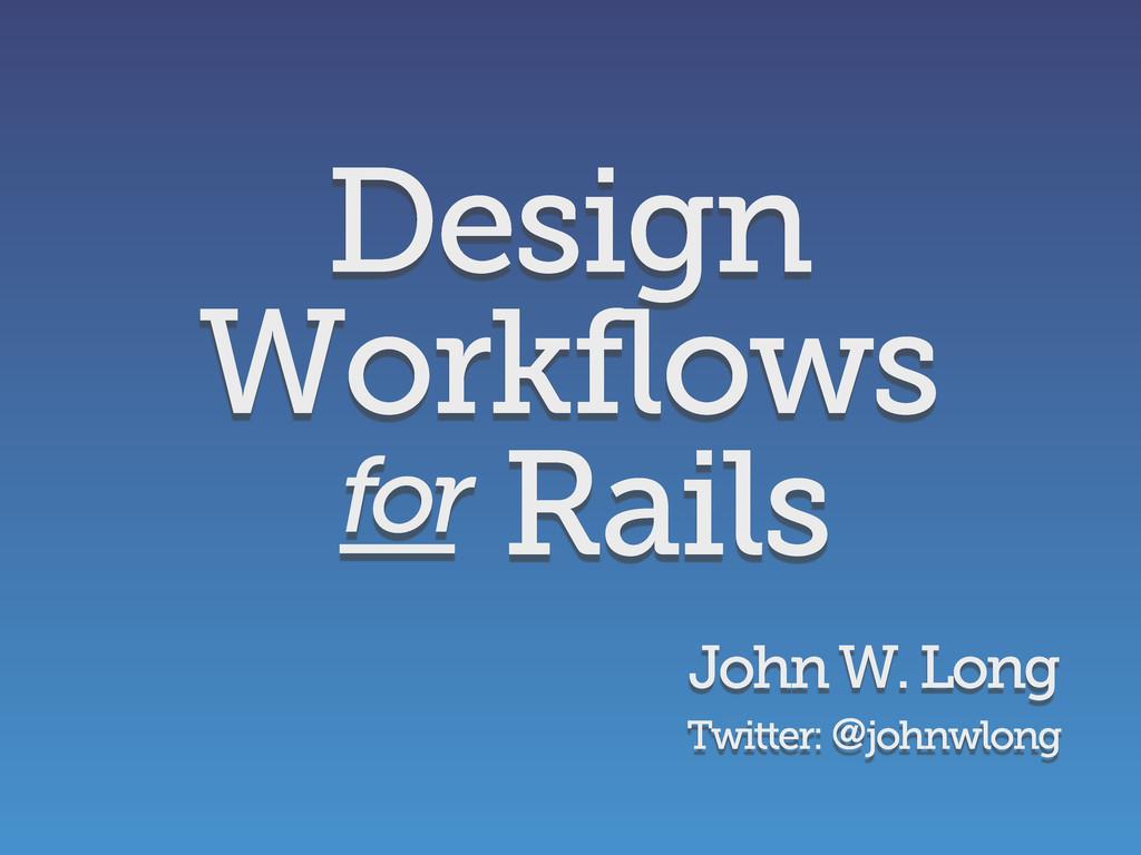 Design Workflows Rails John W. Long Twitter: @j...