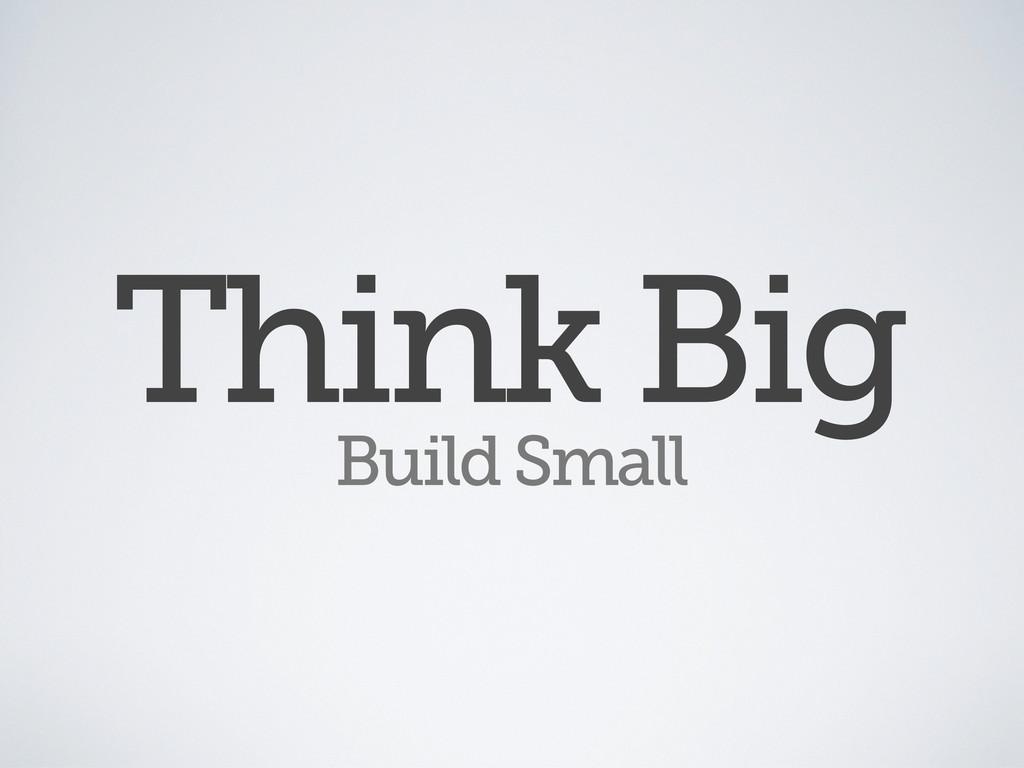 Think Big Build Small