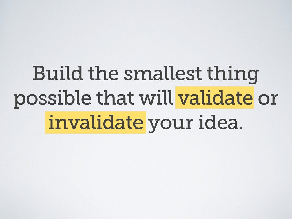 Build the smallest thing possible that will val...