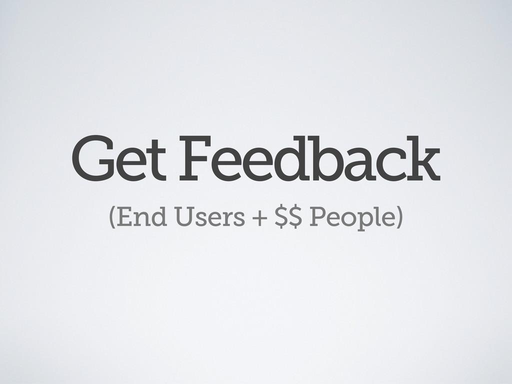 Get Feedback (End Users + $$ People)