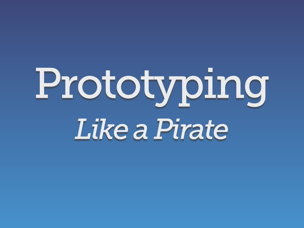Like a Pirate Prototyping