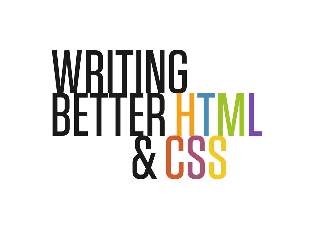 WRITING BETTER HTML & CSS