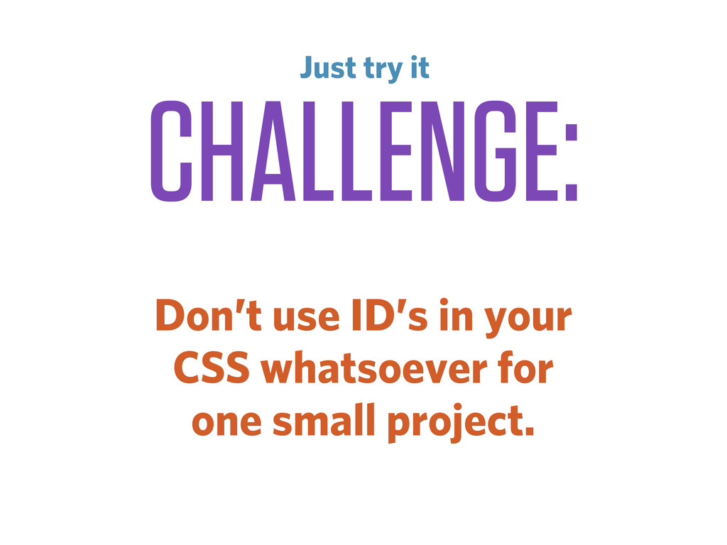CHALLENGE: Don't use ID's in your CSS whatsoeve...