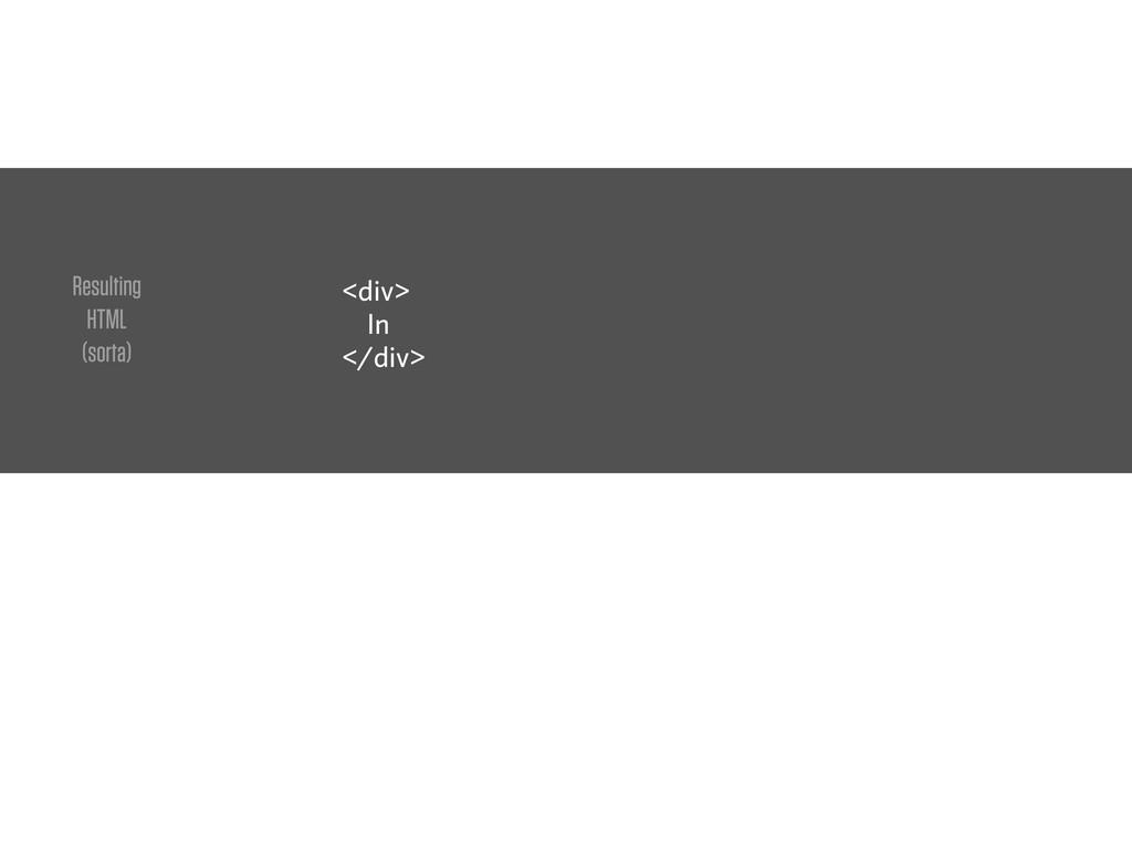 <div> In </div> Resulting HTML (sorta)