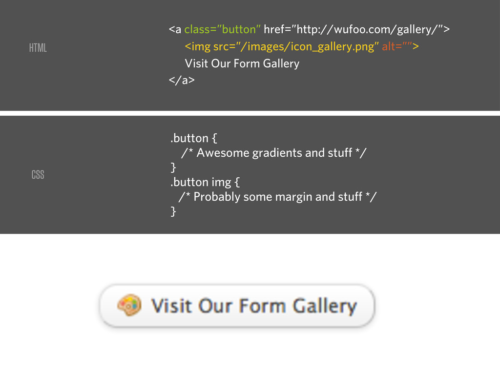 CSS .button { /* Awesome gradients and stuff */...