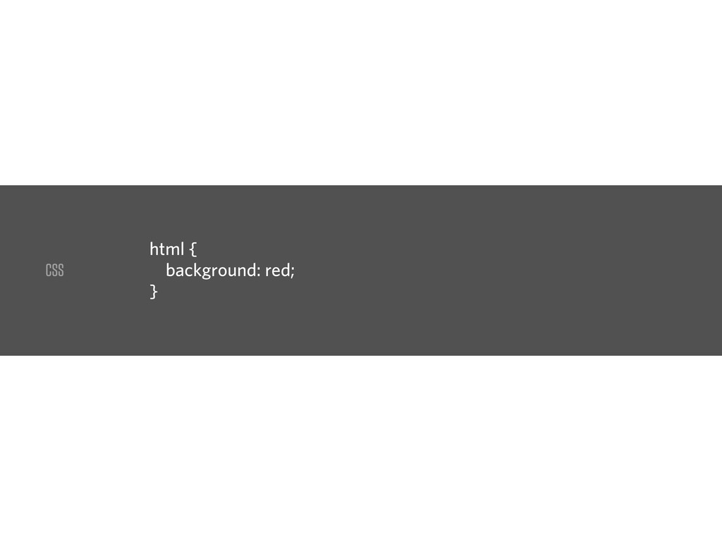 CSS html { background: red; }