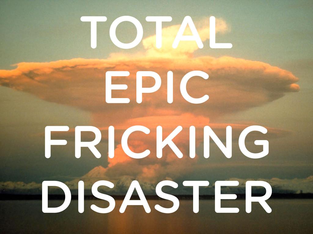 TOTAL EPIC FRICKING DISASTER