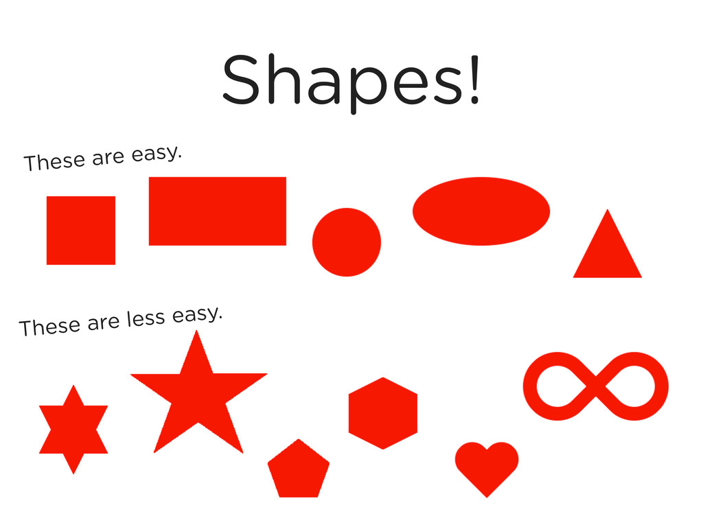 Shapes! These are easy. These are less easy.