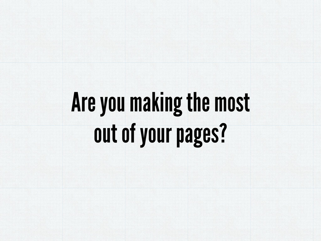 Are you making the most out of your pages?