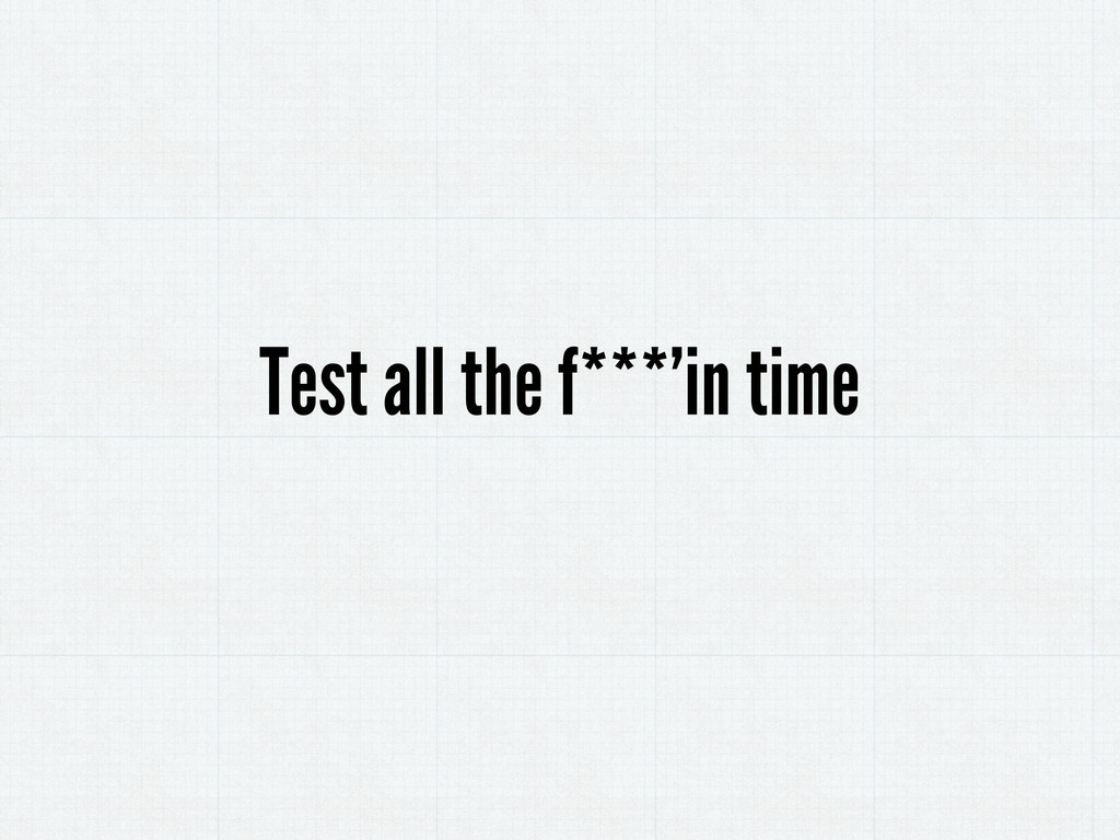 Test all the f***'in time