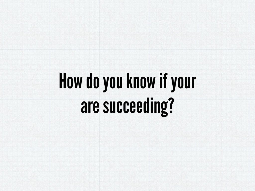 How do you know if your are succeeding?