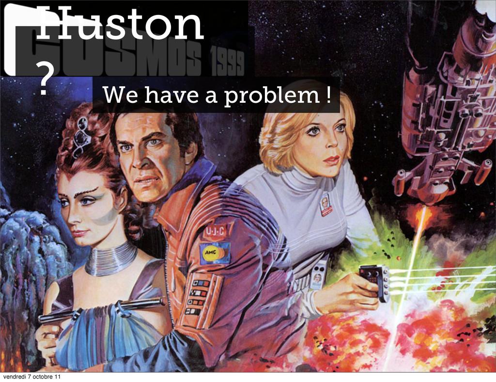 Huston ? We have a problem ! vendredi 7 octobre...