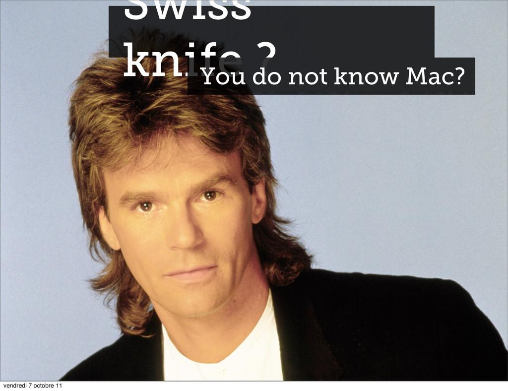 Swiss knife ? You do not know Mac? vendredi 7 o...