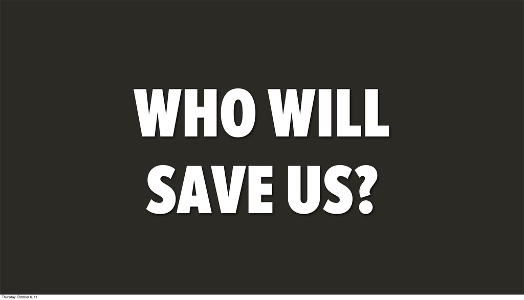 WHO WILL SAVE US? Thursday, October 6, 11