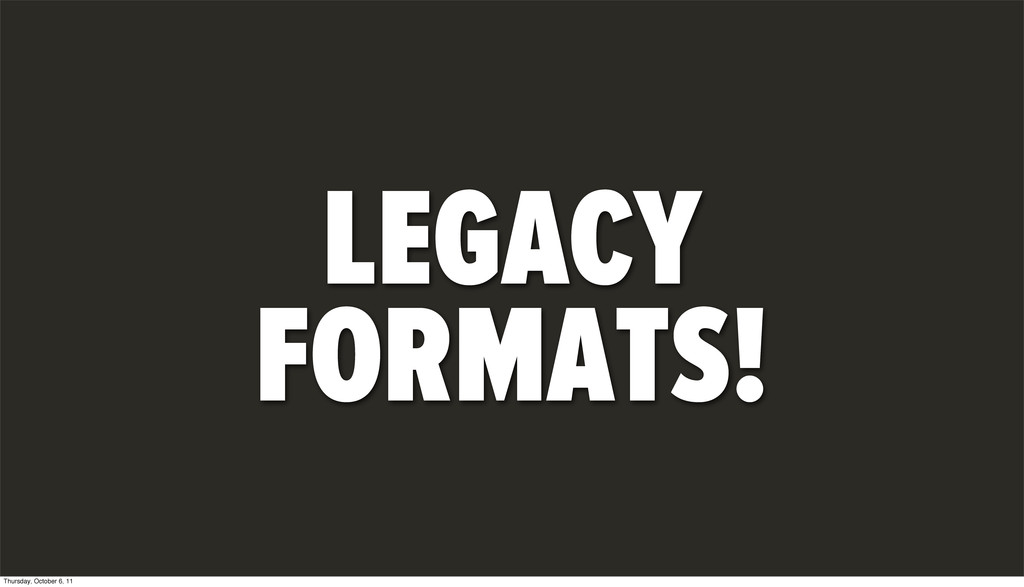 LEGACY FORMATS! Thursday, October 6, 11