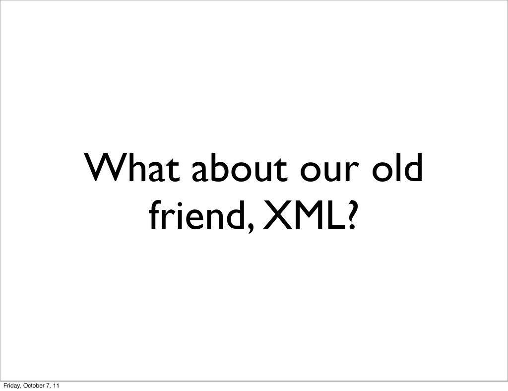 What about our old friend, XML? Friday, October...