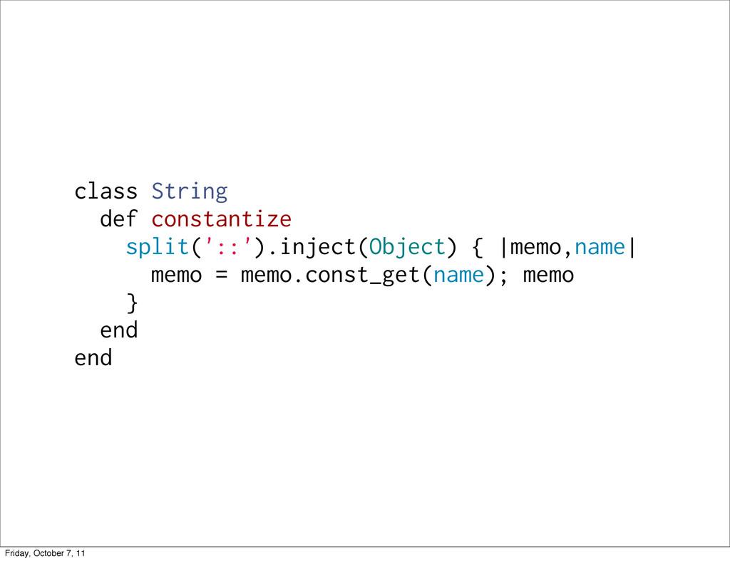 class String def constantize split('::').inject...