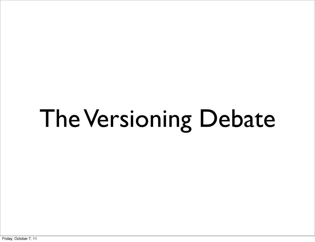 The Versioning Debate Friday, October 7, 11