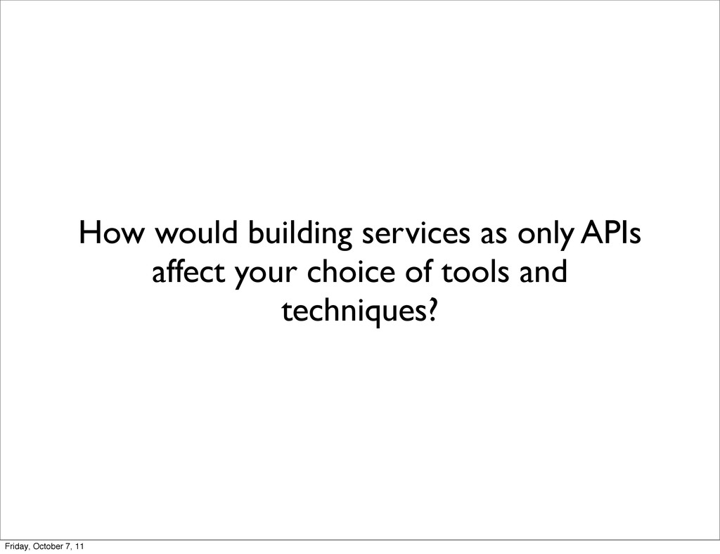 How would building services as only APIs affect...