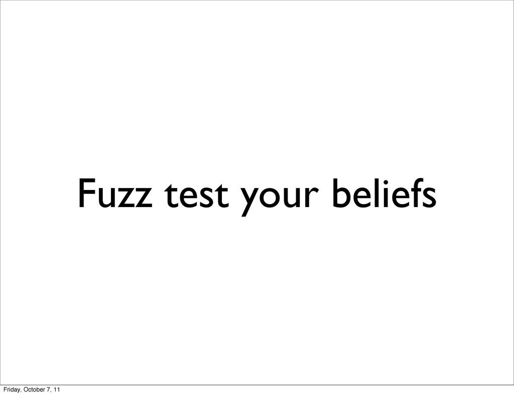 Fuzz test your beliefs Friday, October 7, 11