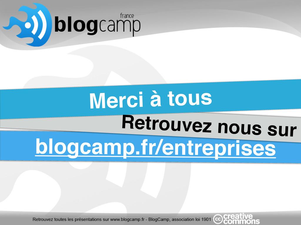 Merci à tous Retrouvez nous sur blogcamp.fr/ent...