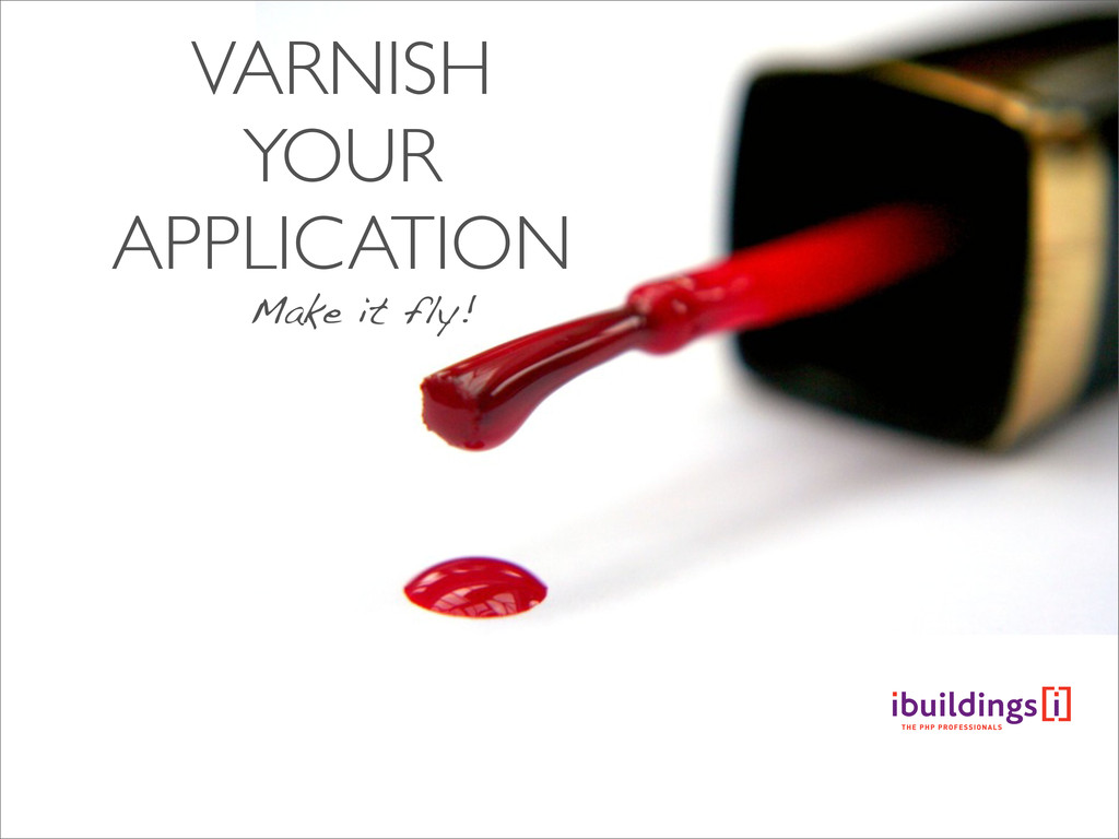 VARNISH YOUR APPLICATION Make it fly!