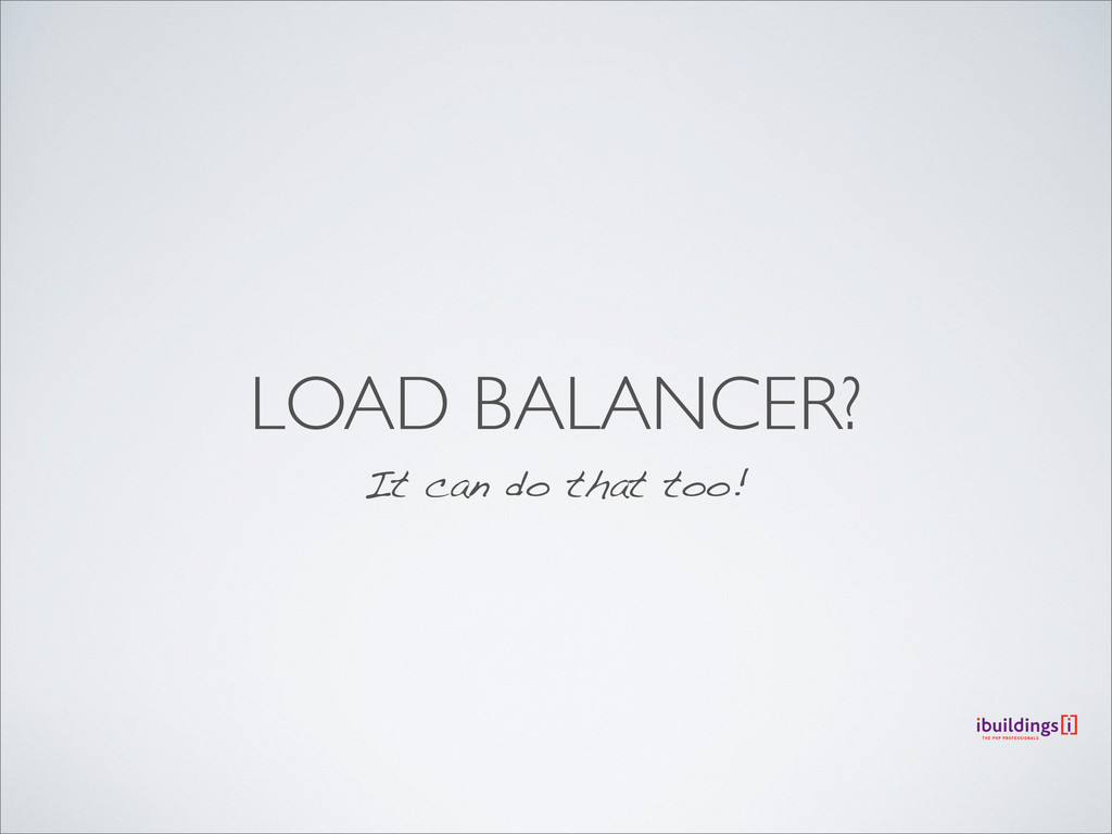 LOAD BALANCER? It can do that too!
