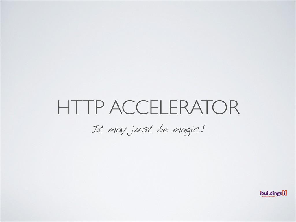 HTTP ACCELERATOR It may just be magic!