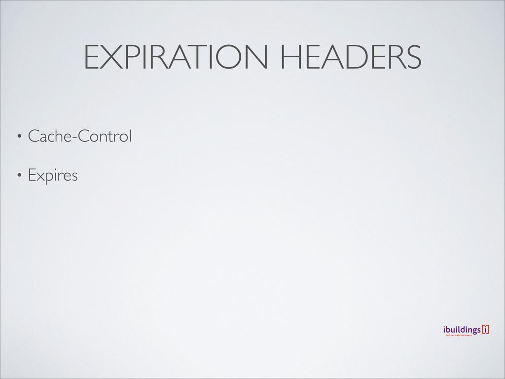 EXPIRATION HEADERS • Cache-Control • Expires