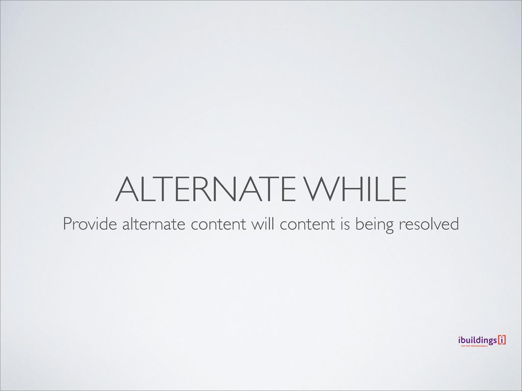 ALTERNATE WHILE Provide alternate content will ...