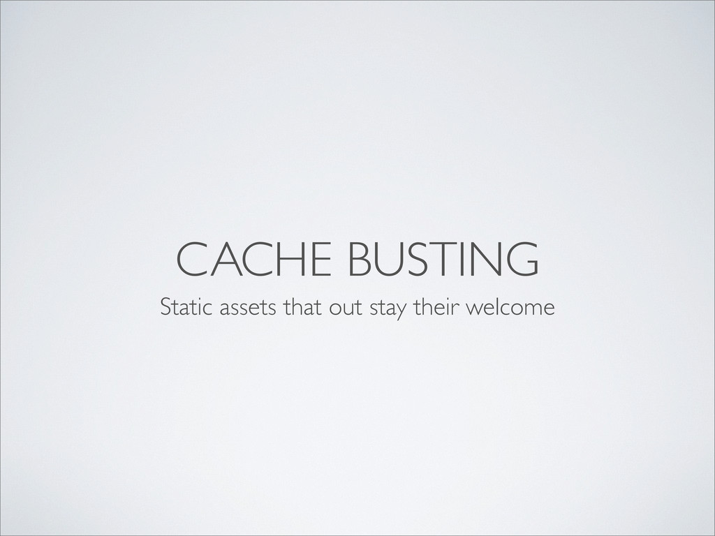 CACHE BUSTING Static assets that out stay their...