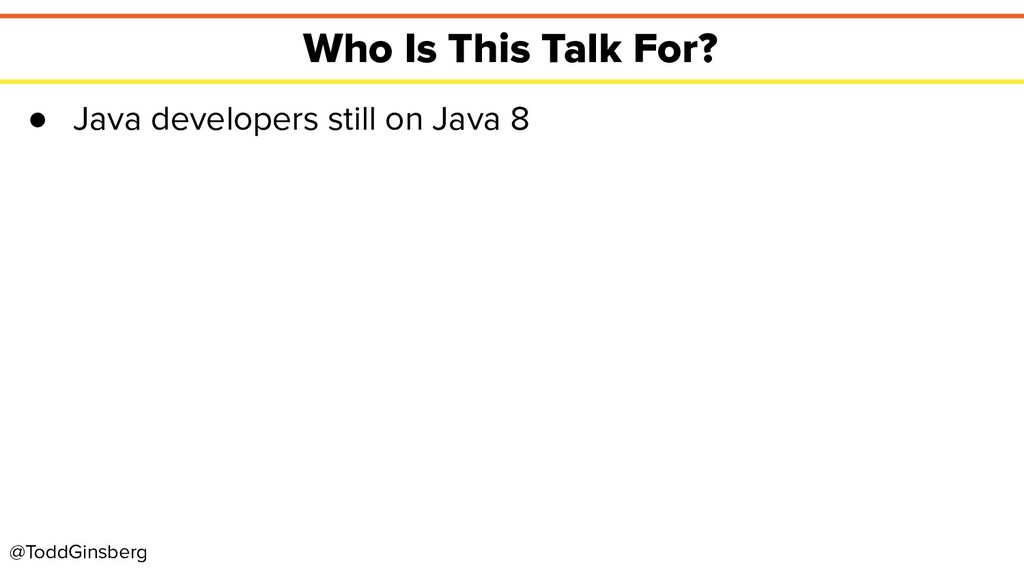 @ToddGinsberg Who Is This Talk For? ● Java deve...