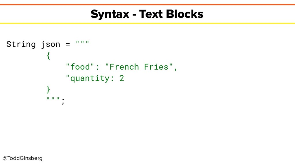 @ToddGinsberg Syntax - Text Blocks String json ...
