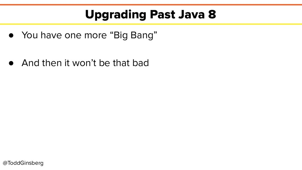 @ToddGinsberg Upgrading Past Java 8 ● You have ...