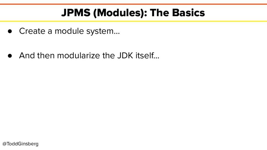 @ToddGinsberg JPMS (Modules): The Basics ● Crea...