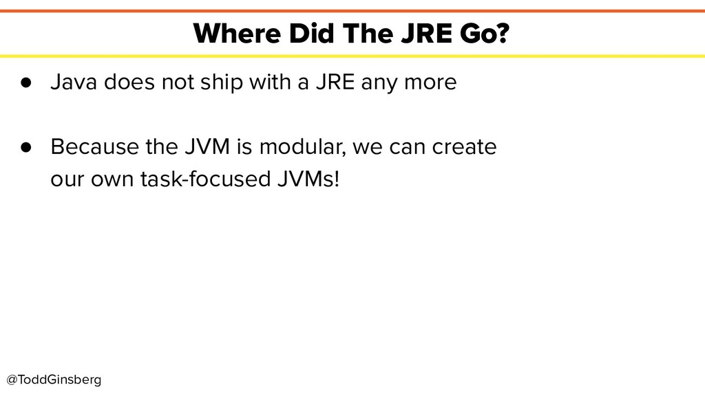 @ToddGinsberg Where Did The JRE Go? ● Java does...