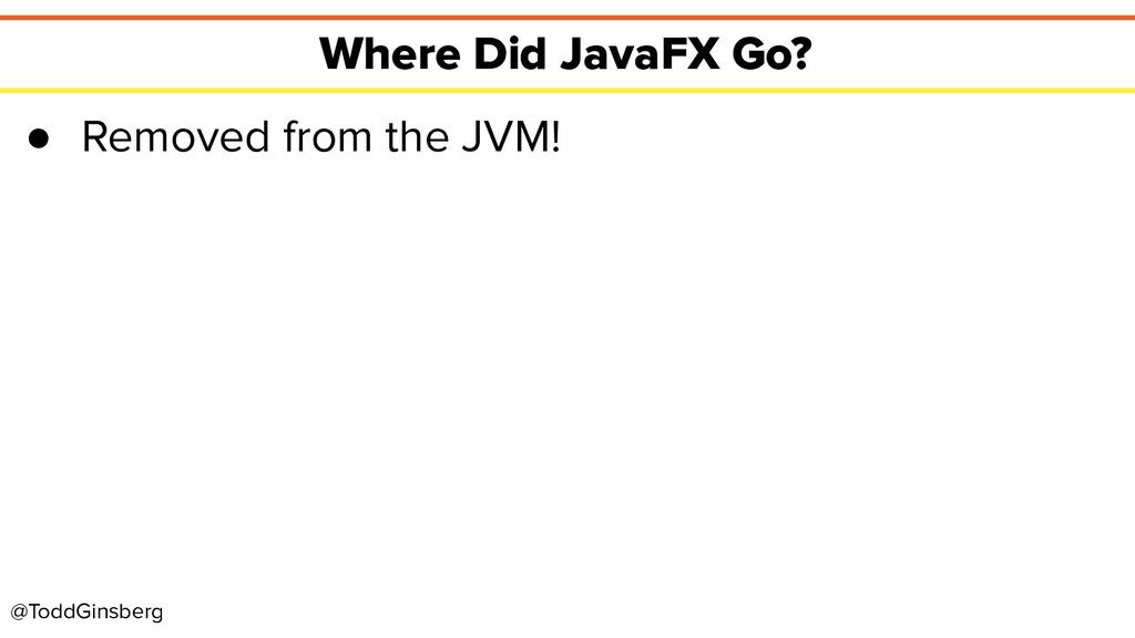 @ToddGinsberg Where Did JavaFX Go? ● Removed fr...