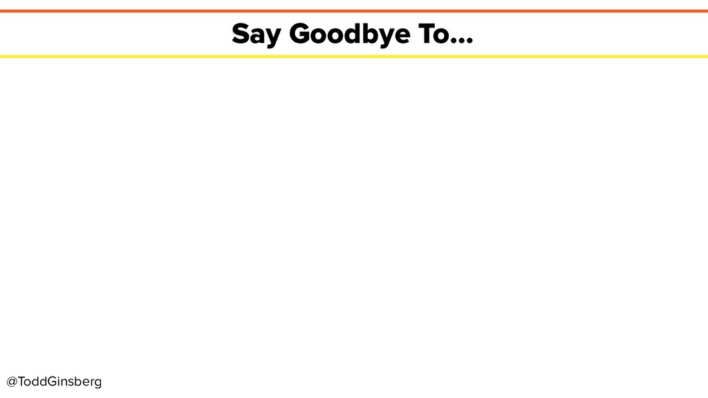 @ToddGinsberg Say Goodbye To...