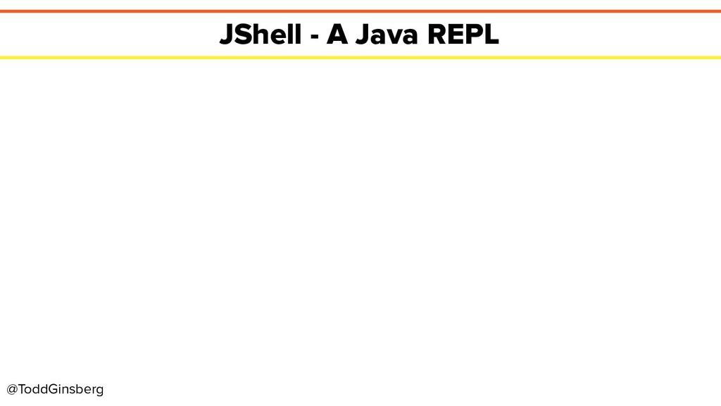 @ToddGinsberg JShell - A Java REPL
