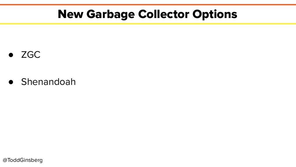@ToddGinsberg New Garbage Collector Options ● Z...
