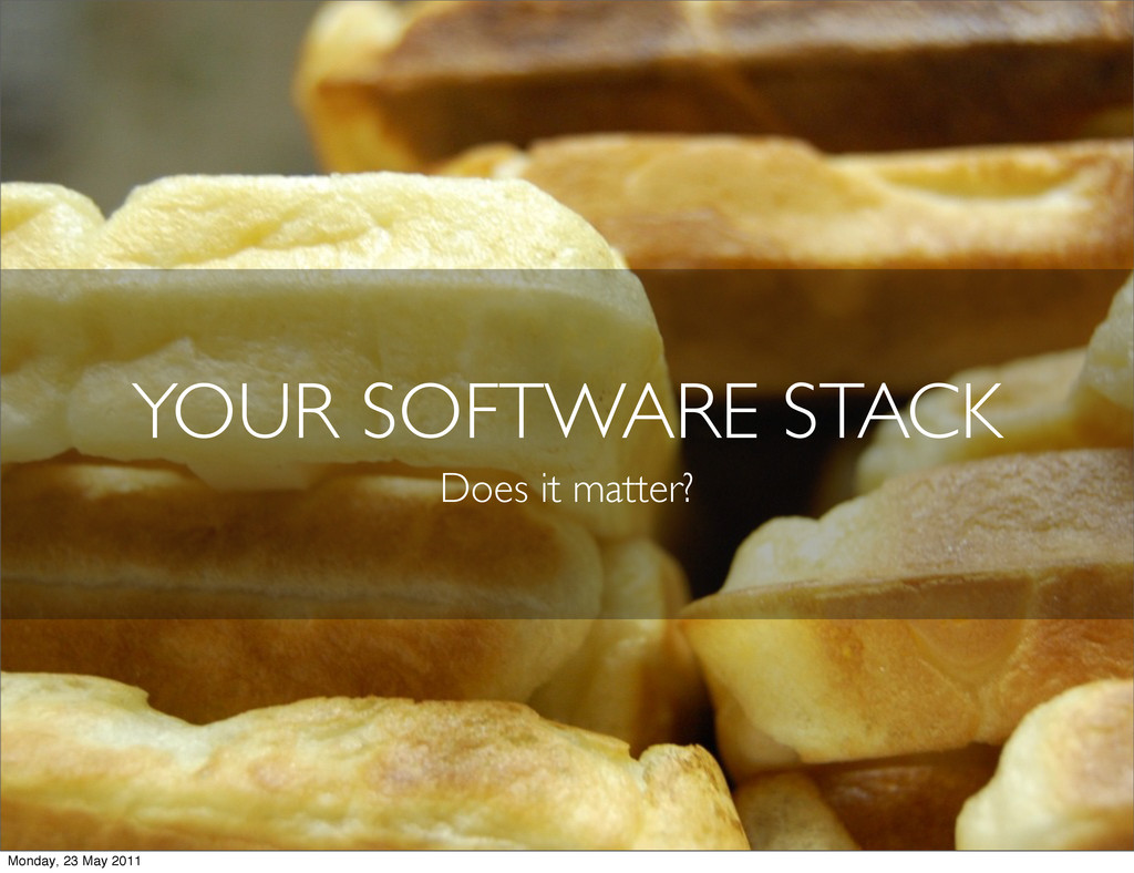 YOUR SOFTWARE STACK Does it matter? Monday, 23 ...