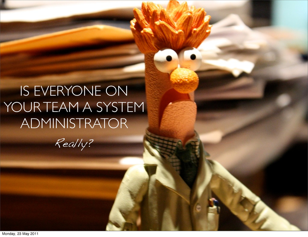 IS EVERYONE ON YOUR TEAM A SYSTEM ADMINISTRATOR...