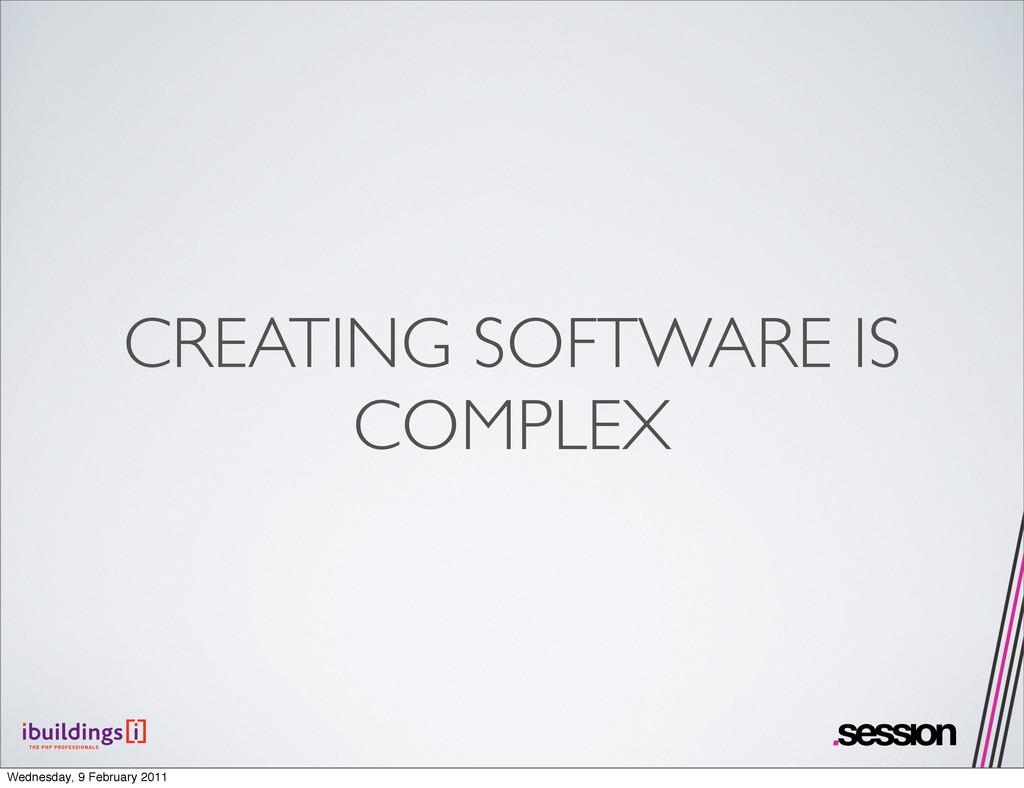 CREATING SOFTWARE IS COMPLEX Wednesday, 9 Febru...