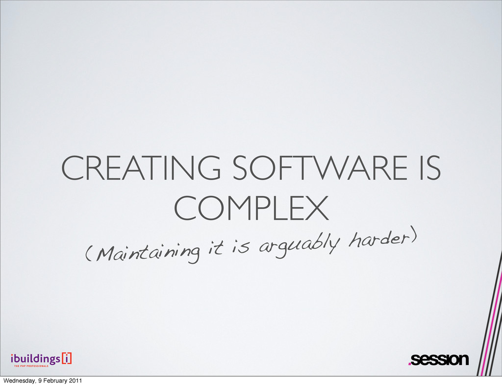 CREATING SOFTWARE IS COMPLEX (Maintaining it is...