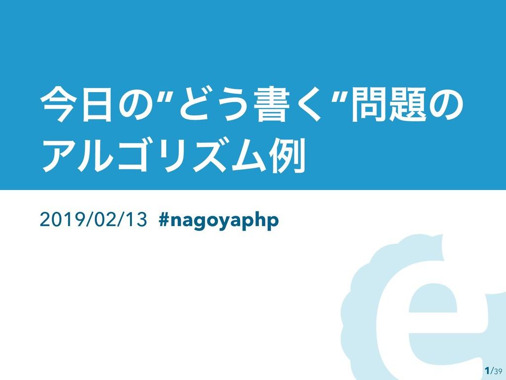 "1 ࠓͷ""Ͳ͏ॻ͘""ͷ ΞϧΰϦζϜྫ 2019/02/13 #nagoyaphp /39"