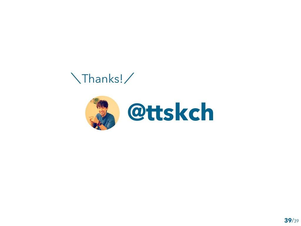 39 @ttskch ʘThanks!ʗ /39