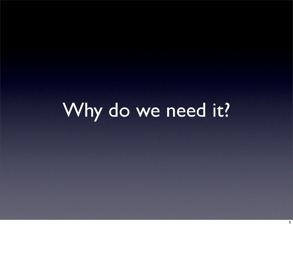 Why do we need it? 5