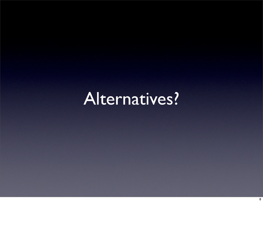Alternatives? 8