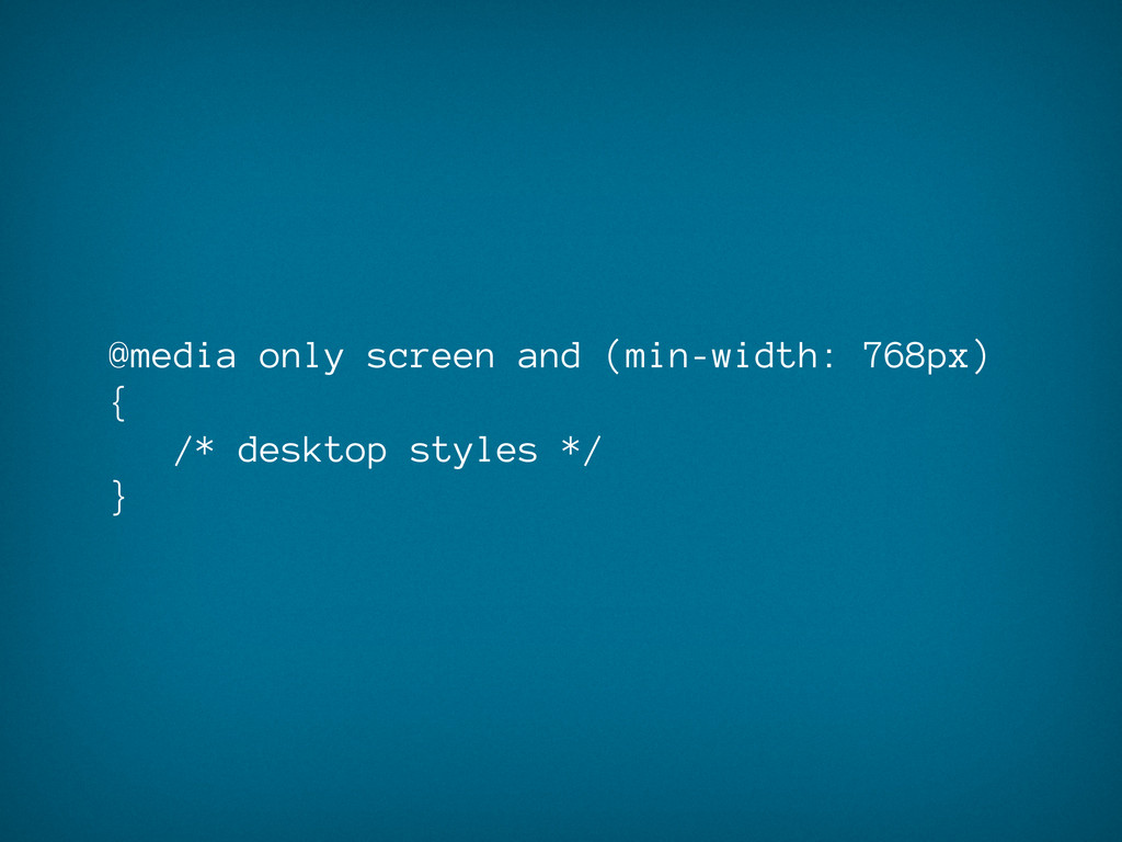@media only screen and (min-width: 768px) { /* ...