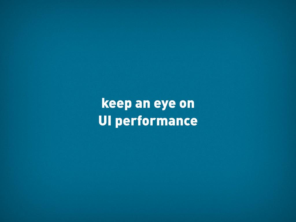 keep an eye on UI performance